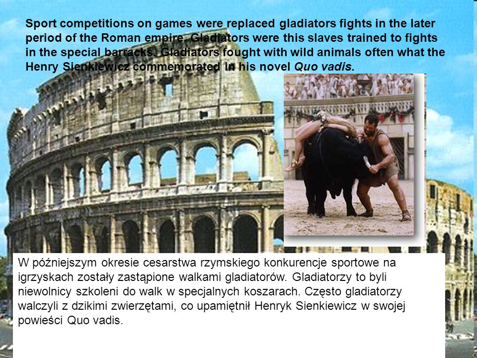 Sport competitions on games were replaced gladiators fights in the later period of the Roman empire. Gladiators were this slaves trained to fights in the special barracks. Gladiators fought with wild animals often what the Henry Sienkiewicz commemorated in his novel Quo vadis.