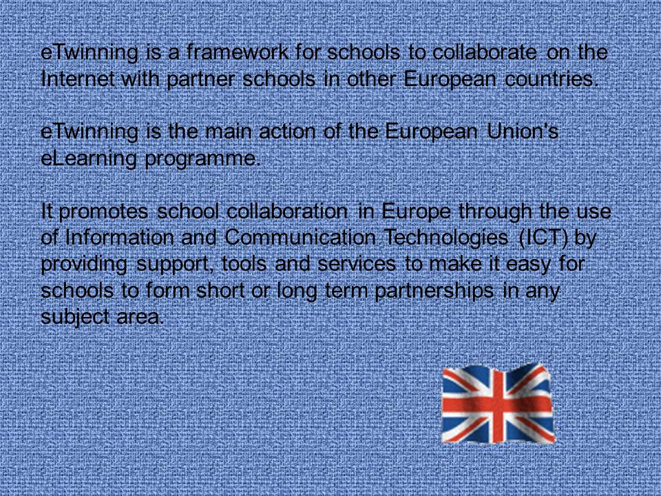eTwinning is a framework for schools to collaborate on the Internet with partner schools in other European countries.