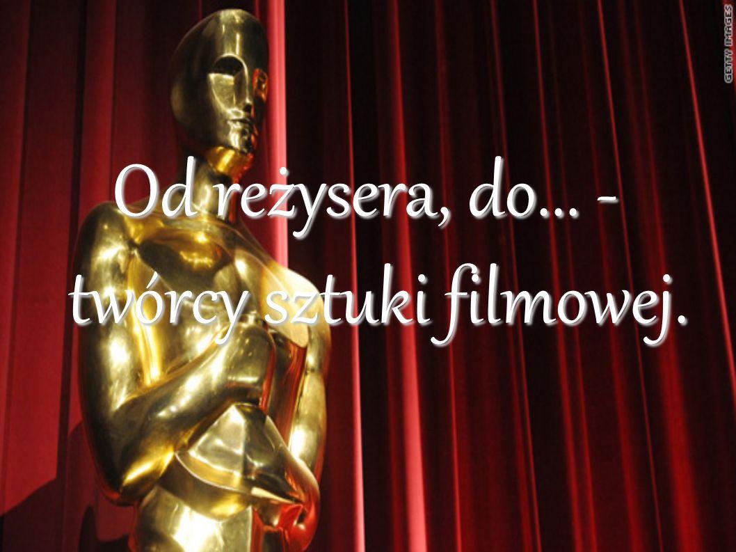 Od reżysera, do... - twórcy sztuki filmowej.