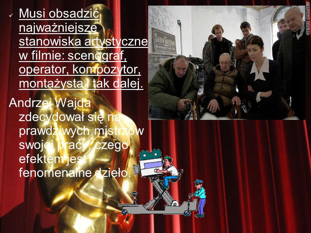 Musi obsadzić najważniejsze stanowiska artystyczne w filmie: scenograf, operator, kompozytor, montażysta i tak dalej.