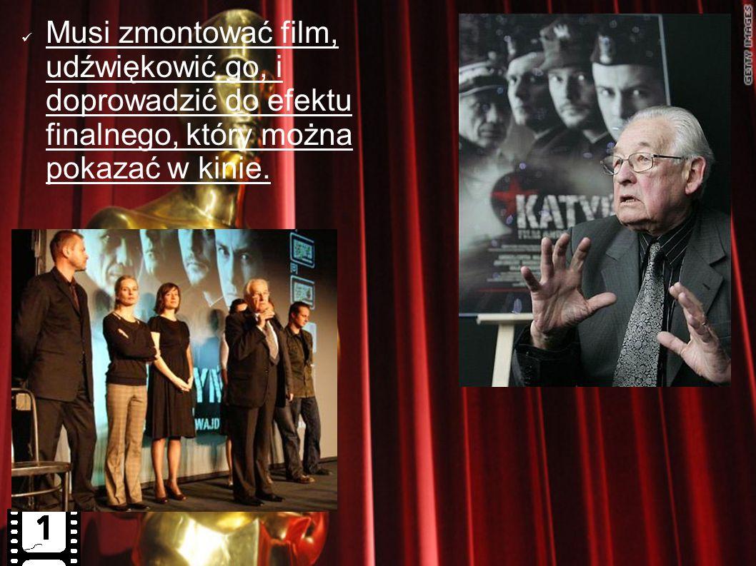 Musi zmontować film, udźwiękowić go, i doprowadzić do efektu finalnego, który można pokazać w kinie.
