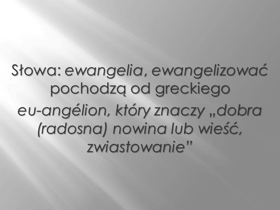 Słowa: ewangelia, ewangelizować pochodzą od greckiego