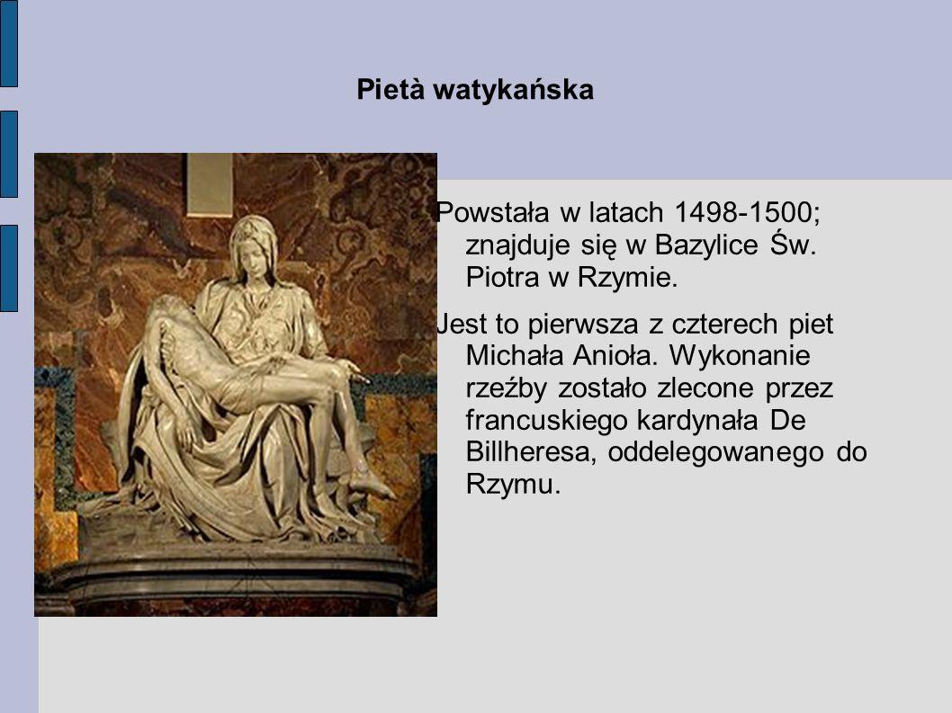Pietà watykańska Powstała w latach 1498-1500; znajduje się w Bazylice Św. Piotra w Rzymie.