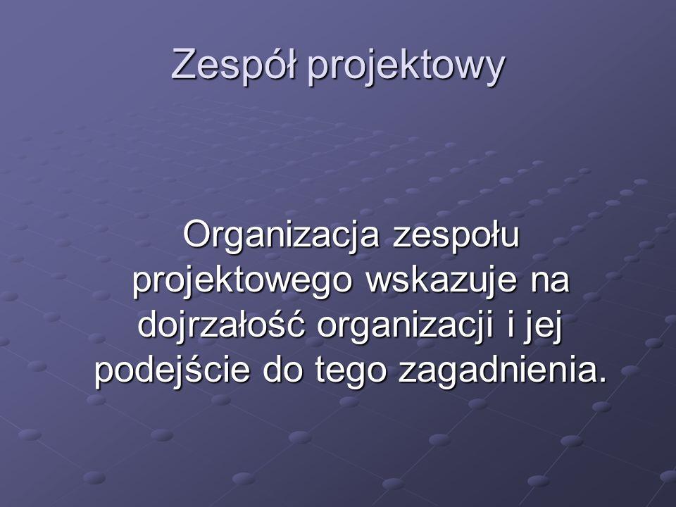 Zespół projektowy Organizacja zespołu projektowego wskazuje na dojrzałość organizacji i jej podejście do tego zagadnienia.