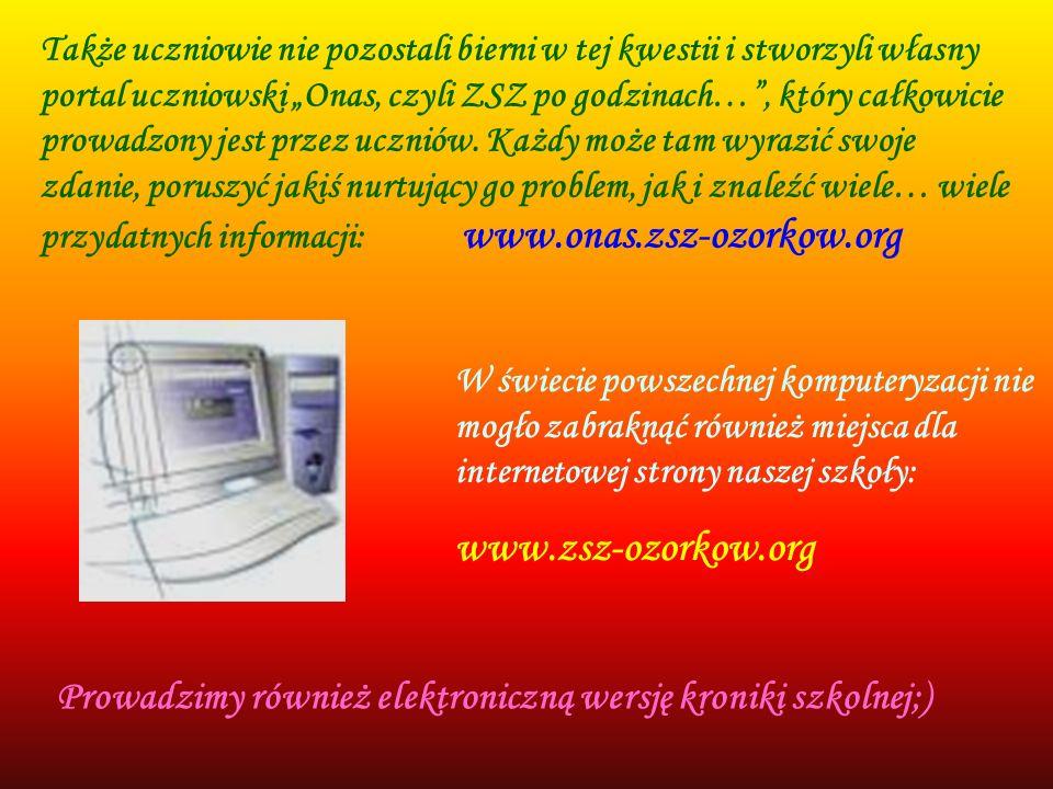 """Także uczniowie nie pozostali bierni w tej kwestii i stworzyli własny portal uczniowski """"Onas, czyli ZSZ po godzinach… , który całkowicie prowadzony jest przez uczniów. Każdy może tam wyrazić swoje zdanie, poruszyć jakiś nurtujący go problem, jak i znaleźć wiele… wiele przydatnych informacji: www.onas.zsz-ozorkow.org"""
