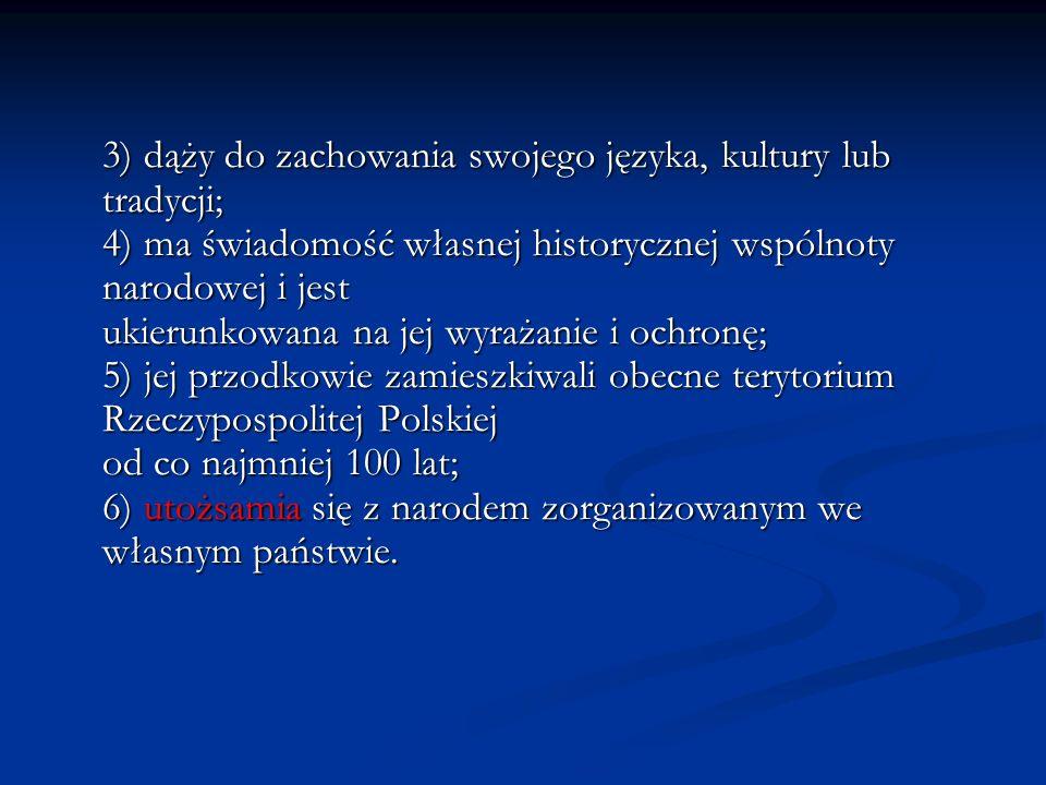 3) dąży do zachowania swojego języka, kultury lub tradycji; 4) ma świadomość własnej historycznej wspólnoty narodowej i jest ukierunkowana na jej wyrażanie i ochronę; 5) jej przodkowie zamieszkiwali obecne terytorium Rzeczypospolitej Polskiej od co najmniej 100 lat; 6) utożsamia się z narodem zorganizowanym we własnym państwie.