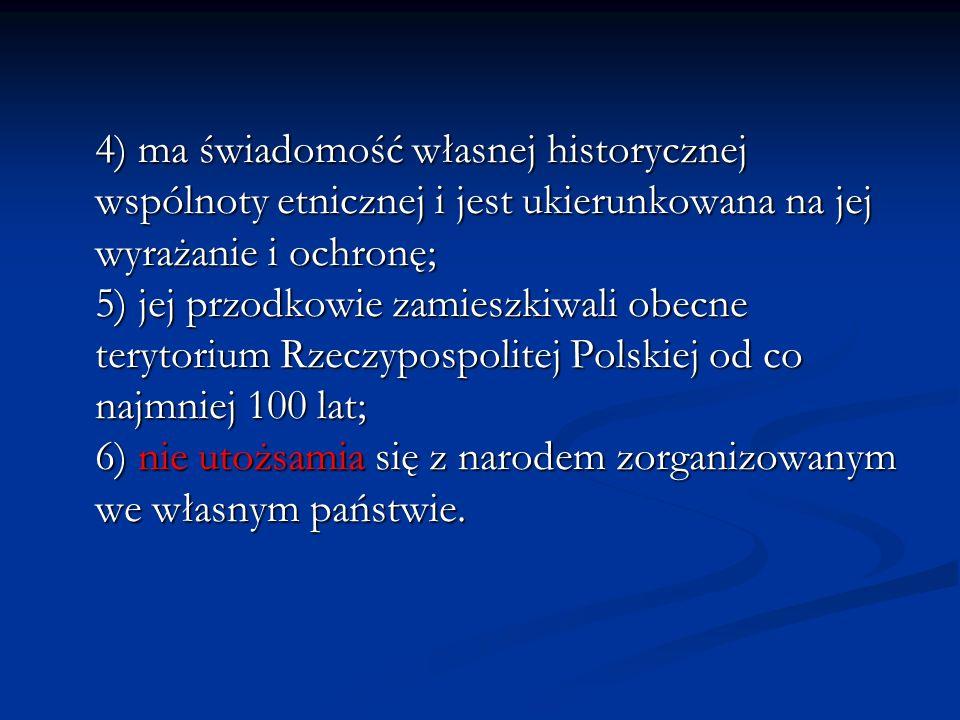 4) ma świadomość własnej historycznej wspólnoty etnicznej i jest ukierunkowana na jej wyrażanie i ochronę; 5) jej przodkowie zamieszkiwali obecne terytorium Rzeczypospolitej Polskiej od co najmniej 100 lat; 6) nie utożsamia się z narodem zorganizowanym we własnym państwie.