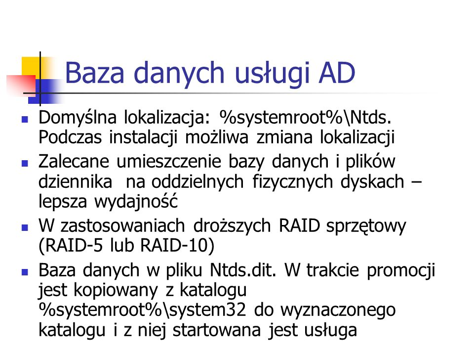 Baza danych usługi AD Domyślna lokalizacja: %systemroot%\Ntds. Podczas instalacji możliwa zmiana lokalizacji.