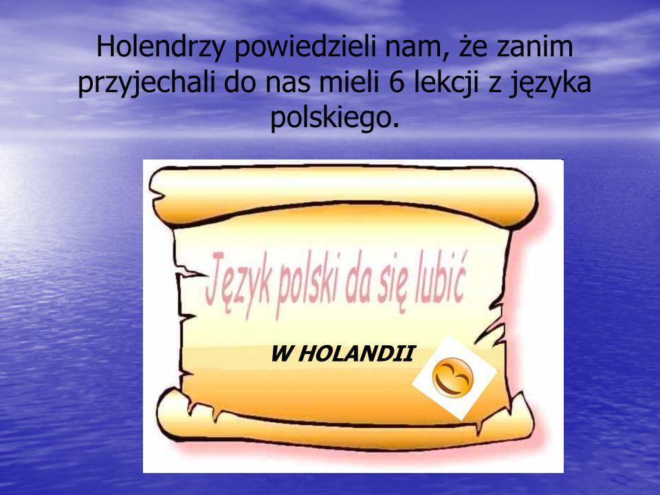 Holendrzy powiedzieli nam, że zanim przyjechali do nas mieli 6 lekcji z języka polskiego.