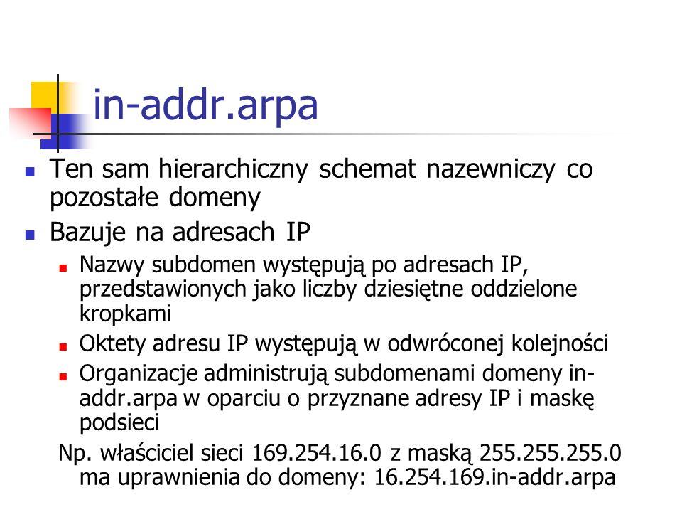 in-addr.arpa Ten sam hierarchiczny schemat nazewniczy co pozostałe domeny. Bazuje na adresach IP.