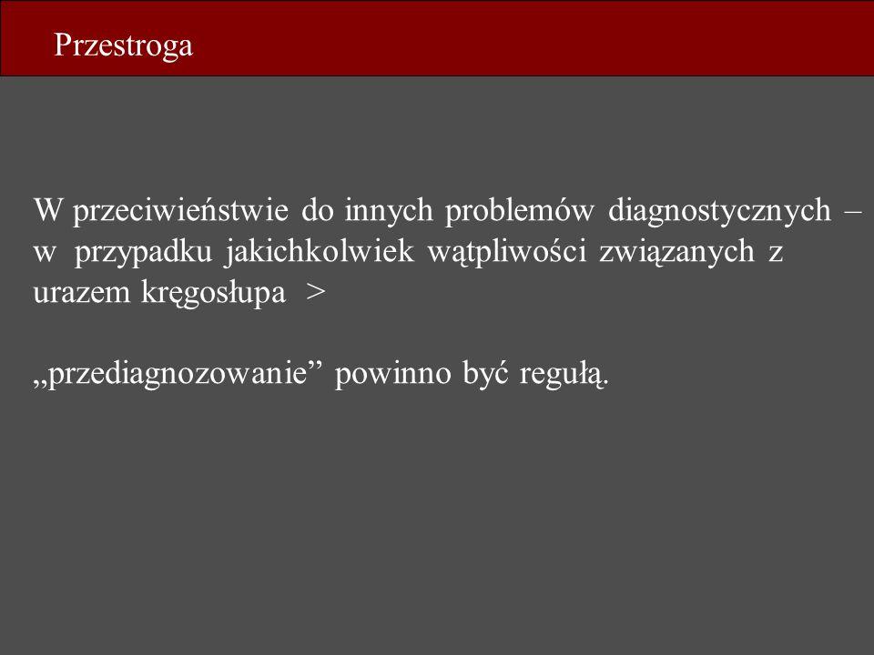 Przestroga W przeciwieństwie do innych problemów diagnostycznych – w przypadku jakichkolwiek wątpliwości związanych z urazem kręgosłupa >