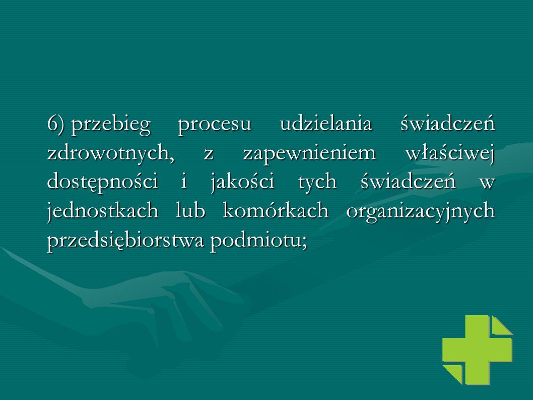 6) przebieg procesu udzielania świadczeń zdrowotnych, z zapewnieniem właściwej dostępności i jakości tych świadczeń w jednostkach lub komórkach organizacyjnych przedsiębiorstwa podmiotu;