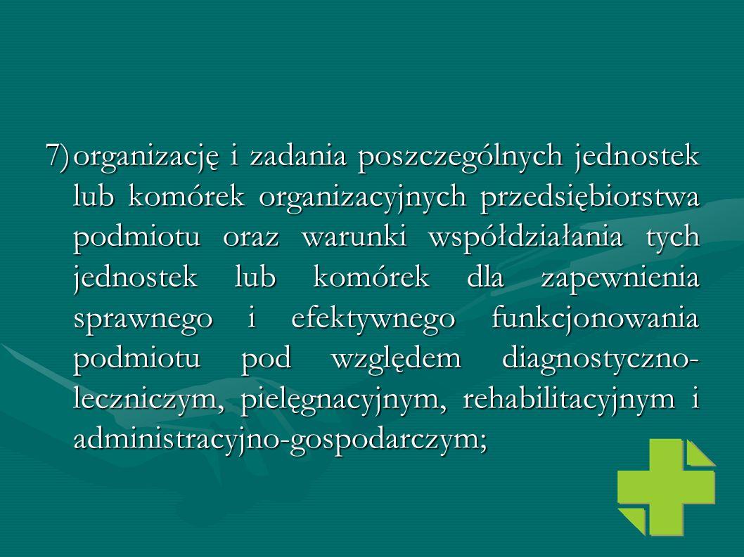 7) organizację i zadania poszczególnych jednostek lub komórek organizacyjnych przedsiębiorstwa podmiotu oraz warunki współdziałania tych jednostek lub komórek dla zapewnienia sprawnego i efektywnego funkcjonowania podmiotu pod względem diagnostyczno-leczniczym, pielęgnacyjnym, rehabilitacyjnym i administracyjno-gospodarczym;