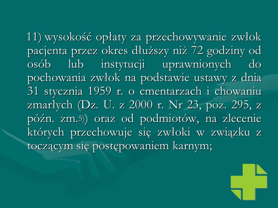 11) wysokość opłaty za przechowywanie zwłok pacjenta przez okres dłuższy niż 72 godziny od osób lub instytucji uprawnionych do pochowania zwłok na podstawie ustawy z dnia 31 stycznia 1959 r.