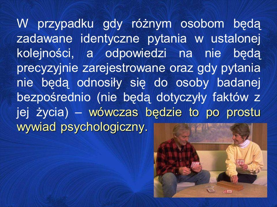 W przypadku gdy różnym osobom będą zadawane identyczne pytania w ustalonej kolejności, a odpowiedzi na nie będą precyzyjnie zarejestrowane oraz gdy pytania nie będą odnosiły się do osoby badanej bezpośrednio (nie będą dotyczyły faktów z jej życia) – wówczas będzie to po prostu wywiad psychologiczny.