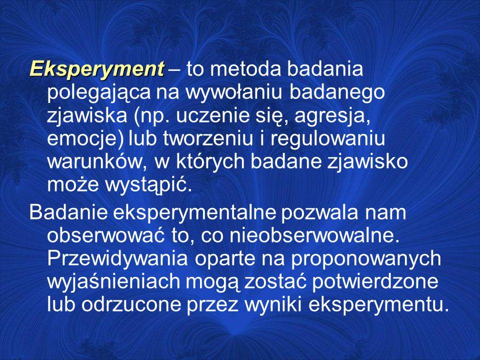 Eksperyment – to metoda badania polegająca na wywołaniu badanego zjawiska (np. uczenie się, agresja, emocje) lub tworzeniu i regulowaniu warunków, w których badane zjawisko może wystąpić.
