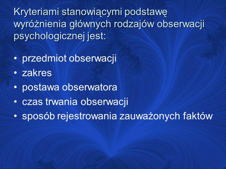 Kryteriami stanowiącymi podstawę wyróżnienia głównych rodzajów obserwacji psychologicznej jest: