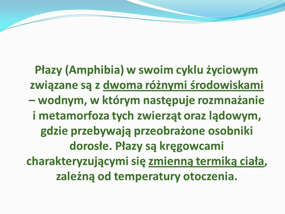 Płazy (Amphibia) w swoim cyklu życiowym związane są z dwoma różnymi środowiskami – wodnym, w którym następuje rozmnażanie i metamorfoza tych zwierząt oraz lądowym, gdzie przebywają przeobrażone osobniki dorosłe.