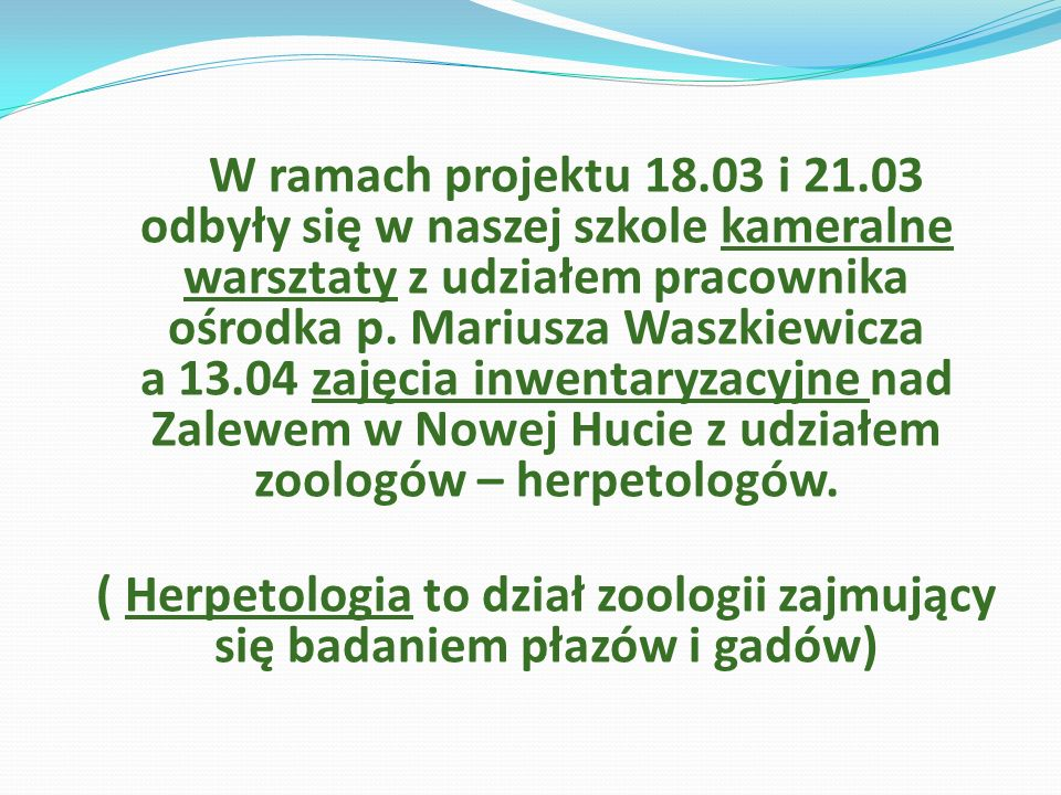 W ramach projektu 18.03 i 21.03 odbyły się w naszej szkole kameralne warsztaty z udziałem pracownika ośrodka p. Mariusza Waszkiewicza a 13.04 zajęcia inwentaryzacyjne nad Zalewem w Nowej Hucie z udziałem zoologów – herpetologów.