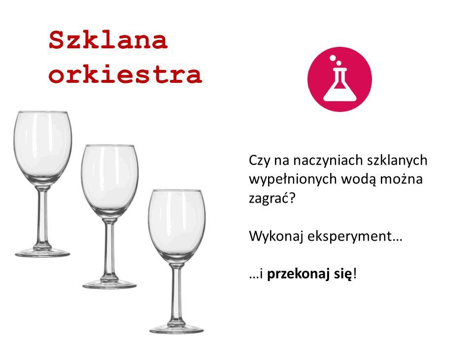 Szklana orkiestra Czy na naczyniach szklanych wypełnionych wodą można zagrać Wykonaj eksperyment…