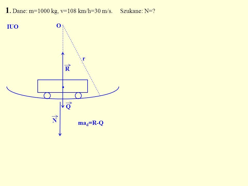 1. Dane: m=1000 kg, v=108 km/h=30 m/s. Szukane: N=