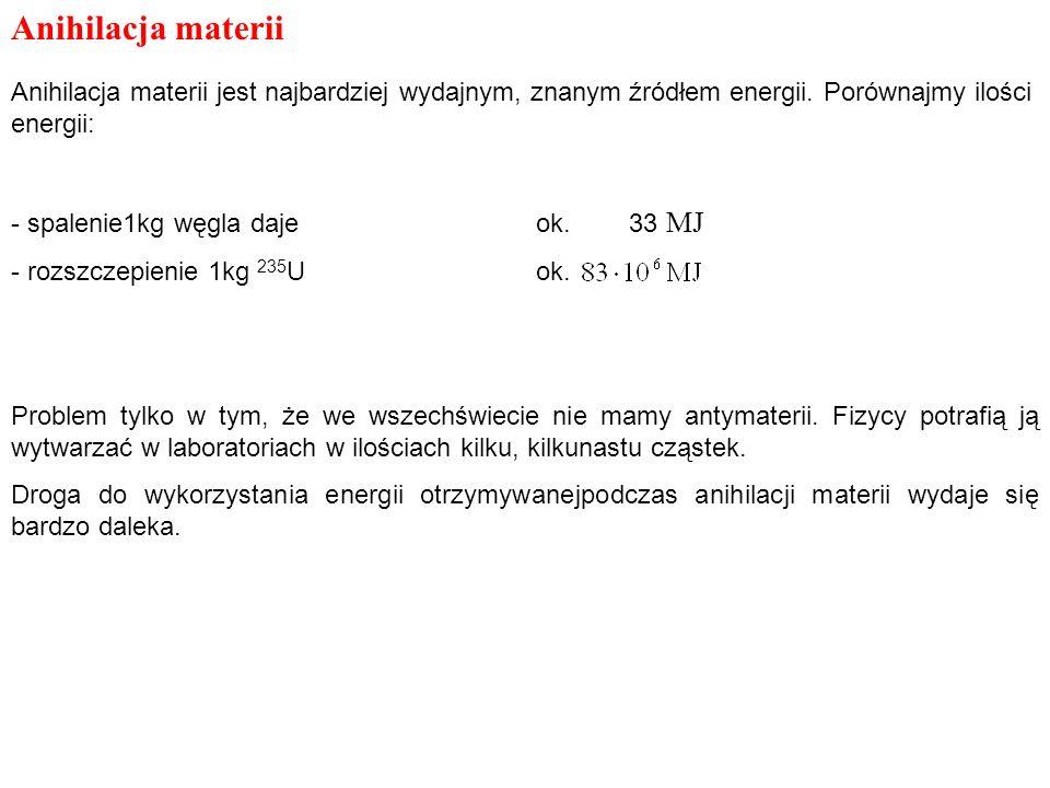 Anihilacja materii Anihilacja materii jest najbardziej wydajnym, znanym źródłem energii. Porównajmy ilości energii: