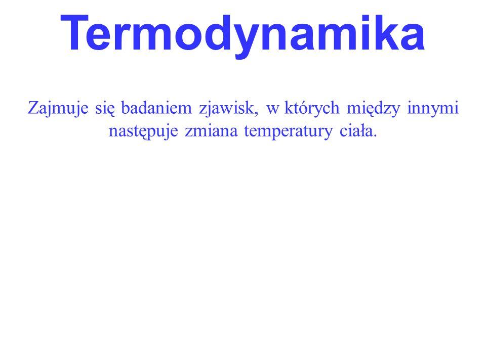 TermodynamikaZajmuje się badaniem zjawisk, w których między innymi następuje zmiana temperatury ciała.