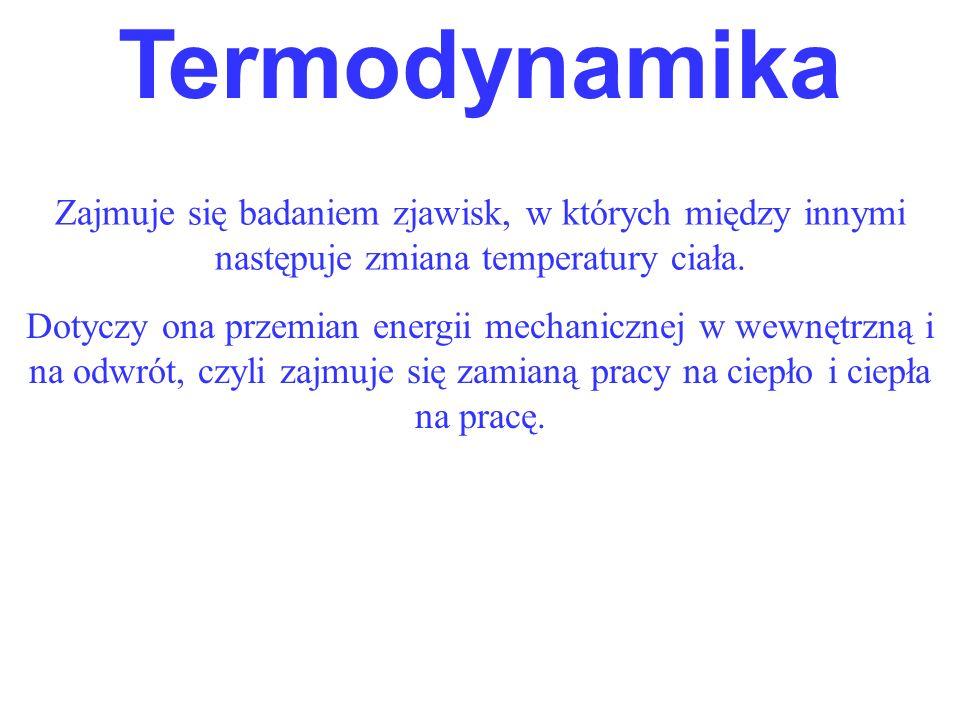 Termodynamika Zajmuje się badaniem zjawisk, w których między innymi następuje zmiana temperatury ciała.