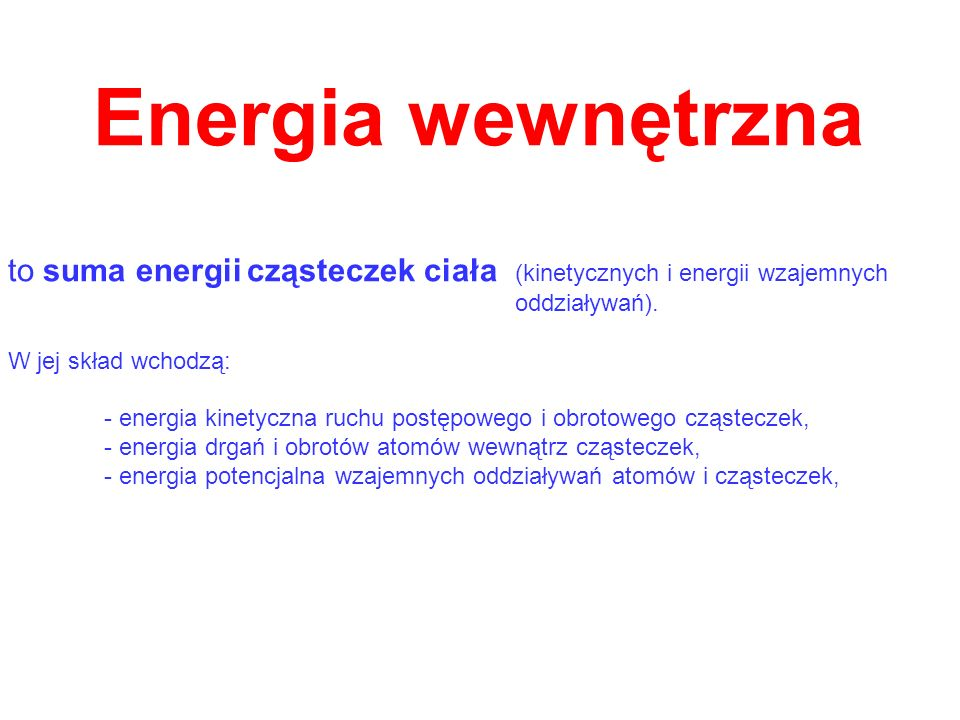 Energia wewnętrzna to suma energii cząsteczek ciała (kinetycznych i energii wzajemnych. oddziaływań).