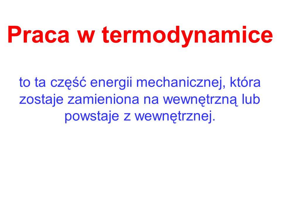 Praca w termodynamice to ta część energii mechanicznej, która zostaje zamieniona na wewnętrzną lub powstaje z wewnętrznej.