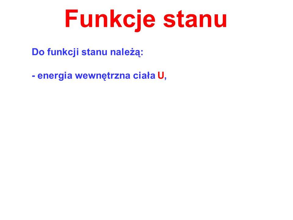 Funkcje stanu Do funkcji stanu należą: - energia wewnętrzna ciała U,
