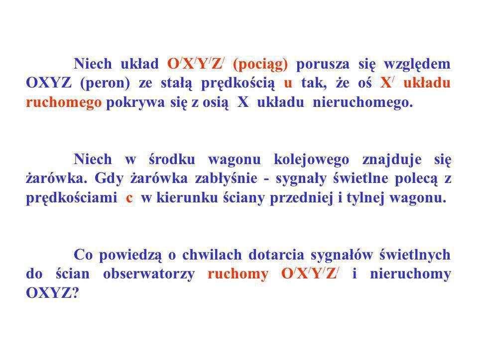 Niech układ O/X/Y/Z/ (pociąg) porusza się względem OXYZ (peron) ze stałą prędkością u tak, że oś X/ układu ruchomego pokrywa się z osią X układu nieruchomego.