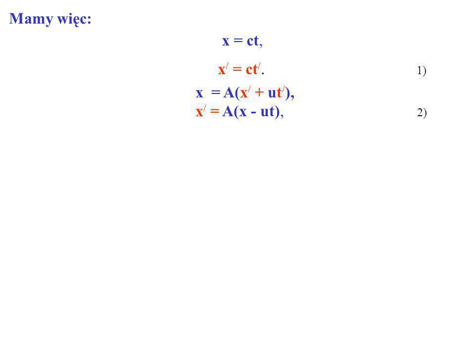 Mamy więc: x = ct, x/ = ct/. 1) x = A(x/ + ut/),
