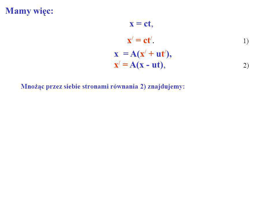 Mamy więc: x = ct, x/ = ct/. 1) x = A(x/ + ut/), x/ = A(x - ut), 2)