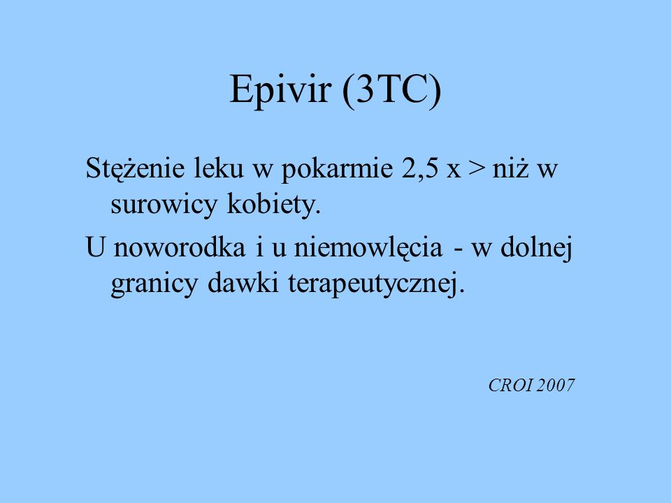 Epivir (3TC) Stężenie leku w pokarmie 2,5 x > niż w surowicy kobiety. U noworodka i u niemowlęcia - w dolnej granicy dawki terapeutycznej.