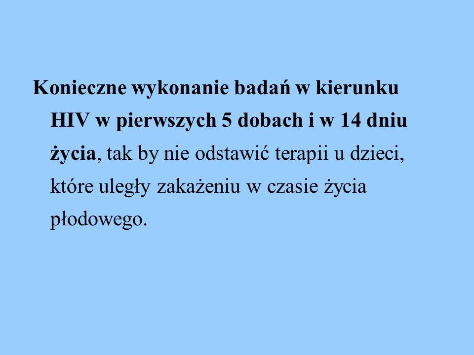 Konieczne wykonanie badań w kierunku HIV w pierwszych 5 dobach i w 14 dniu życia, tak by nie odstawić terapii u dzieci, które uległy zakażeniu w czasie życia płodowego.