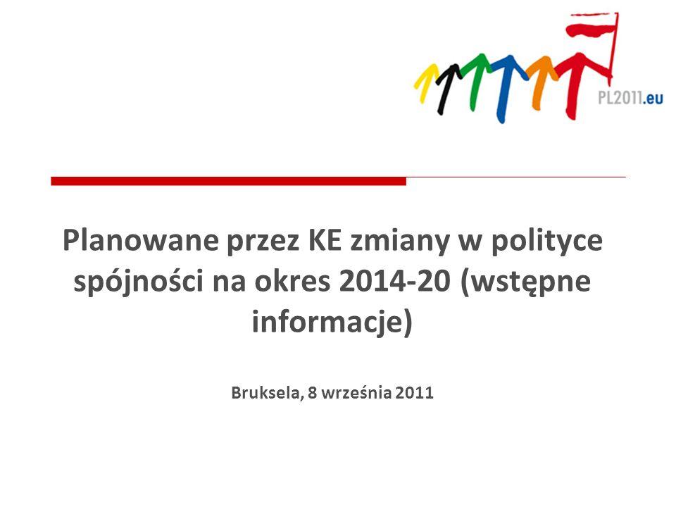Planowane przez KE zmiany w polityce spójności na okres 2014-20 (wstępne informacje) Bruksela, 8 września 2011