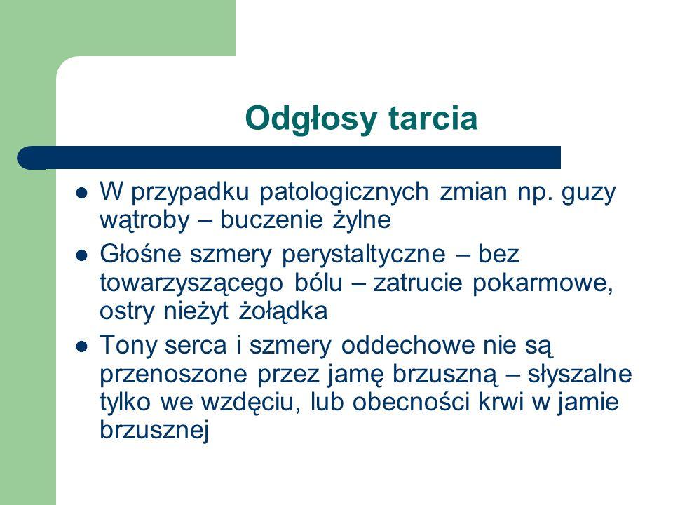 Odgłosy tarciaW przypadku patologicznych zmian np. guzy wątroby – buczenie żylne.