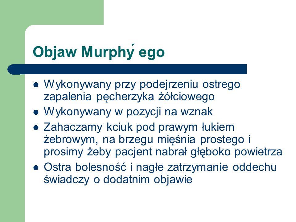 Objaw Murphý ego Wykonywany przy podejrzeniu ostrego zapalenia pęcherzyka żółciowego. Wykonywany w pozycji na wznak.