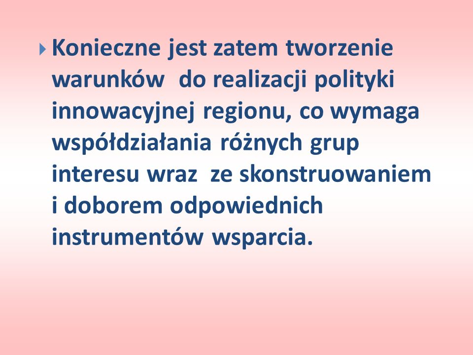 Konieczne jest zatem tworzenie warunków do realizacji polityki innowacyjnej regionu, co wymaga współdziałania różnych grup interesu wraz ze skonstruowaniem i doborem odpowiednich instrumentów wsparcia.