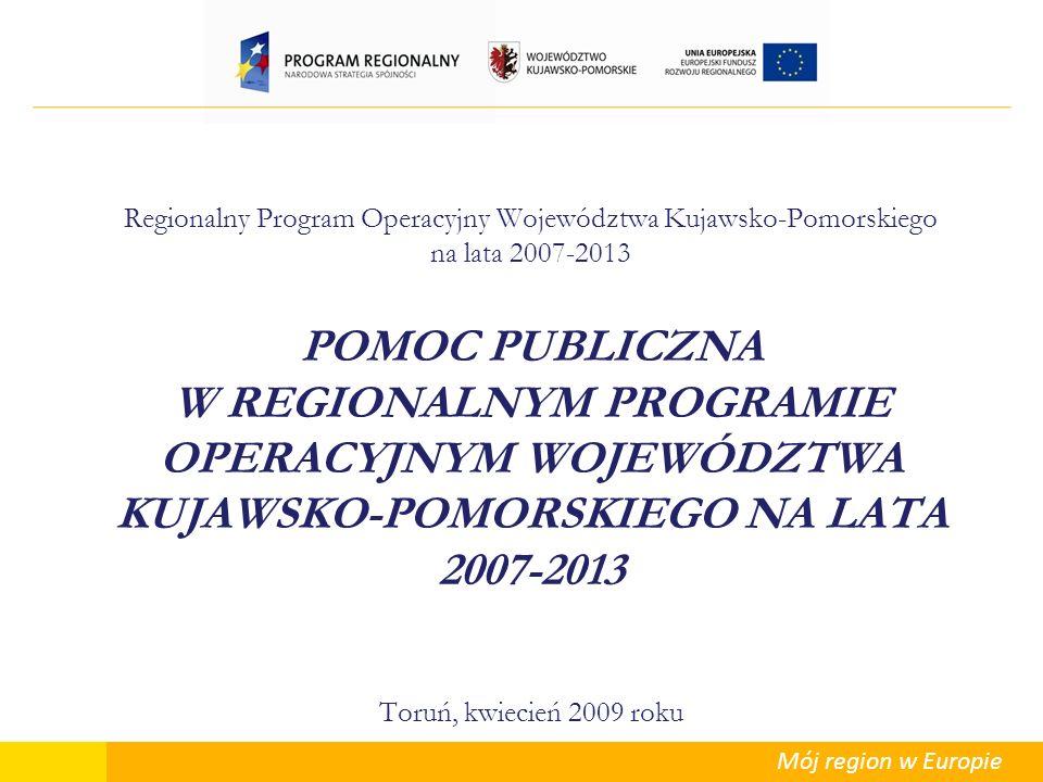 Regionalny Program Operacyjny Województwa Kujawsko-Pomorskiego na lata 2007-2013 POMOC PUBLICZNA W REGIONALNYM PROGRAMIE OPERACYJNYM WOJEWÓDZTWA KUJAWSKO-POMORSKIEGO NA LATA 2007-2013 Toruń, kwiecień 2009 roku