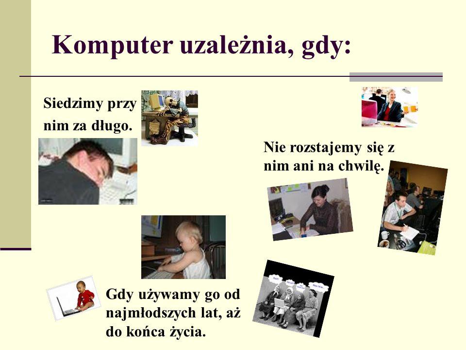 Komputer uzależnia, gdy: