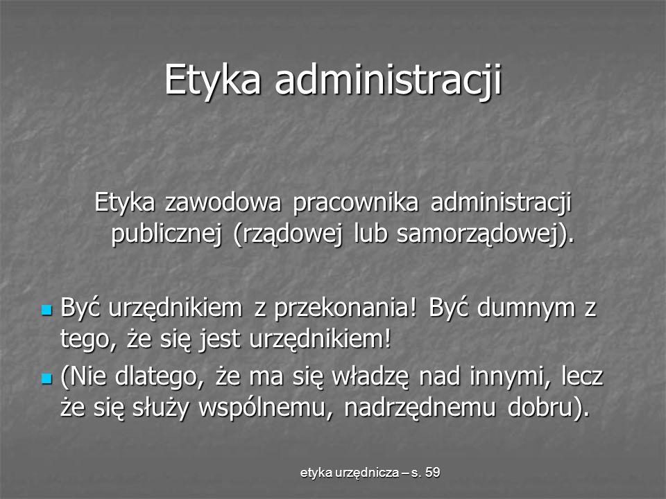Etyka administracji Etyka zawodowa pracownika administracji publicznej (rządowej lub samorządowej).