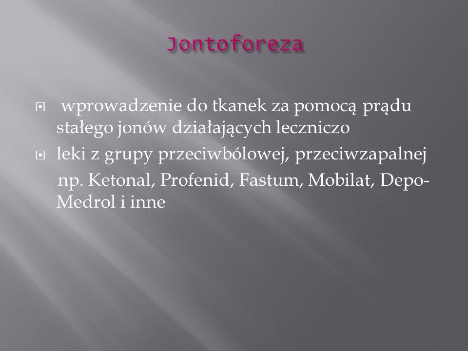 Jontoforezawprowadzenie do tkanek za pomocą prądu stałego jonów działających leczniczo. leki z grupy przeciwbólowej, przeciwzapalnej.