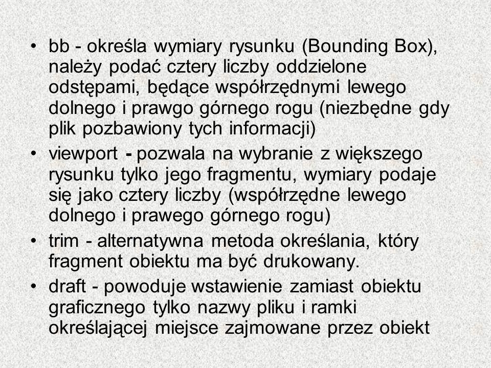 bb - określa wymiary rysunku (Bounding Box), należy podać cztery liczby oddzielone odstępami, będące współrzędnymi lewego dolnego i prawgo górnego rogu (niezbędne gdy plik pozbawiony tych informacji)
