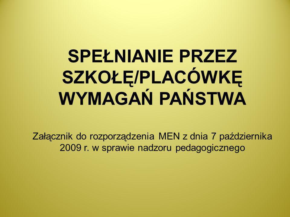 SPEŁNIANIE PRZEZ SZKOŁĘ/PLACÓWKĘ WYMAGAŃ PAŃSTWA Załącznik do rozporządzenia MEN z dnia 7 października 2009 r.