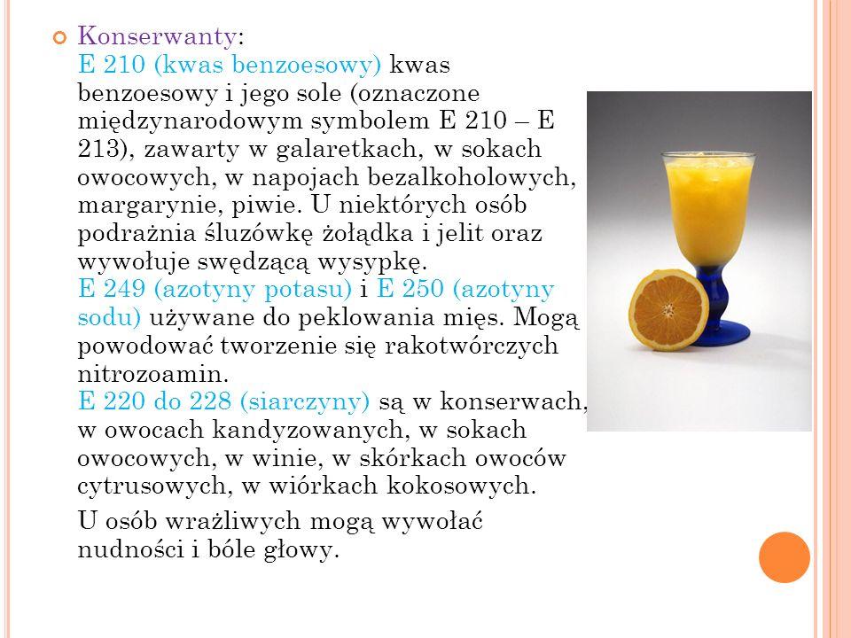 Konserwanty: E 210 (kwas benzoesowy) kwas benzoesowy i jego sole (oznaczone międzynarodowym symbolem E 210 – E 213), zawarty w galaretkach, w sokach owocowych, w napojach bezalkoholowych, margarynie, piwie. U niektórych osób podrażnia śluzówkę żołądka i jelit oraz wywołuje swędzącą wysypkę. E 249 (azotyny potasu) i E 250 (azotyny sodu) używane do peklowania mięs. Mogą powodować tworzenie się rakotwórczych nitrozoamin. E 220 do 228 (siarczyny) są w konserwach, w owocach kandyzowanych, w sokach owocowych, w winie, w skórkach owoców cytrusowych, w wiórkach kokosowych.