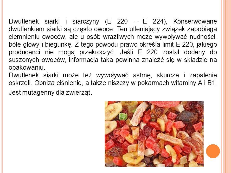 Dwutlenek siarki i siarczyny (E 220 – E 224), Konserwowane dwutlenkiem siarki są często owoce. Ten utleniający związek zapobiega ciemnieniu owoców, ale u osób wrażliwych może wywoływać nudności, bóle głowy i biegunkę. Z tego powodu prawo określa limit E 220, jakiego producenci nie mogą przekroczyć. Jeśli E 220 został dodany do suszonych owoców, informacja taka powinna znaleźć się w składzie na opakowaniu.