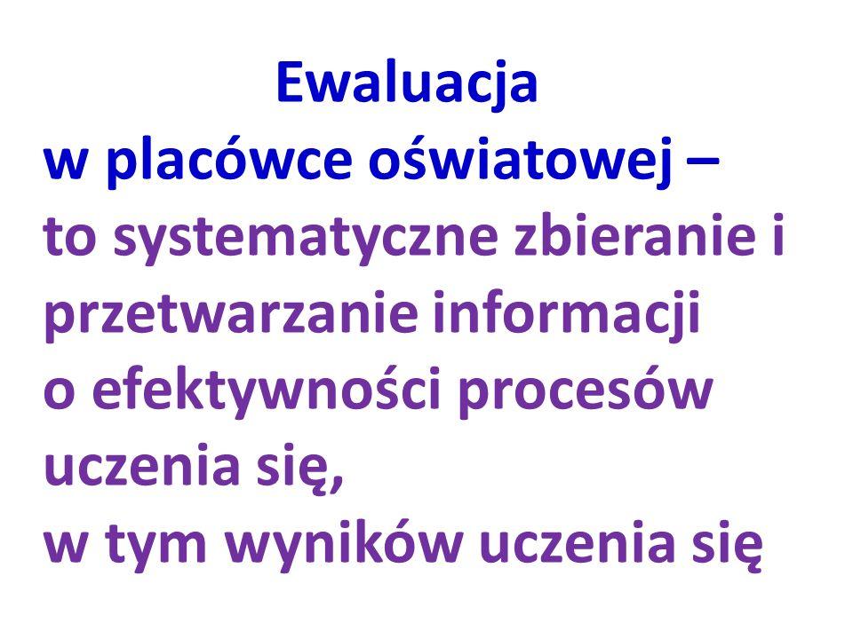 Ewaluacja w placówce oświatowej – to systematyczne zbieranie i przetwarzanie informacji. o efektywności procesów uczenia się,